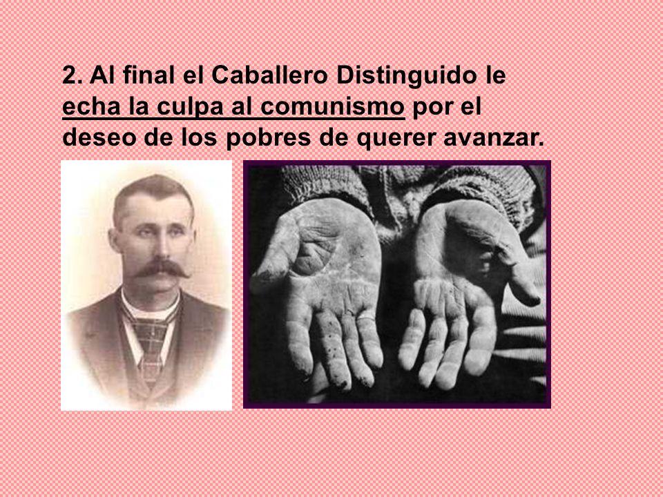 2. Al final el Caballero Distinguido le echa la culpa al comunismo por el deseo de los pobres de querer avanzar.