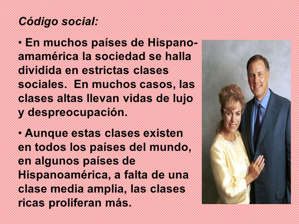 Código social: En muchos países de Hispano- amamérica la sociedad se halla dividida en estrictas clases sociales. En muchos casos, las clases altas ll