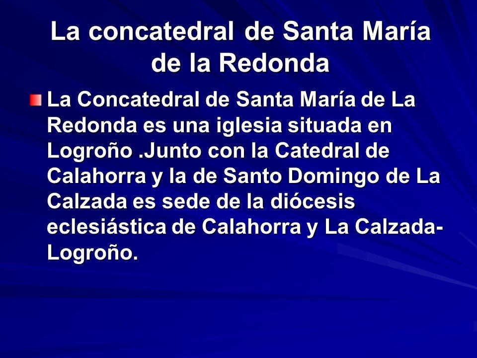 La concatedral de Santa María de la Redonda La Concatedral de Santa María de La Redonda es una iglesia situada en Logroño.Junto con la Catedral de Cal