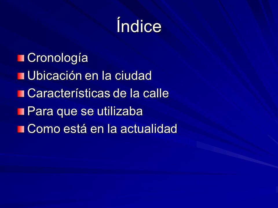 Índice Cronología Ubicación en la ciudad Características de la calle Para que se utilizaba Como está en la actualidad