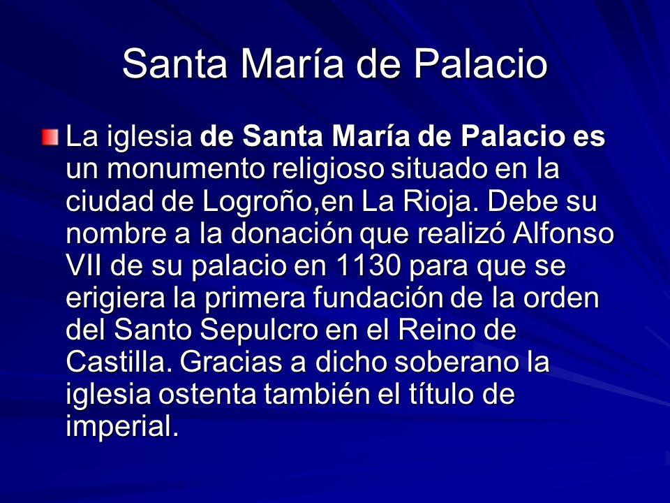 Santa María de Palacio La iglesia de Santa María de Palacio es un monumento religioso situado en la ciudad de Logroño,en La Rioja. Debe su nombre a la