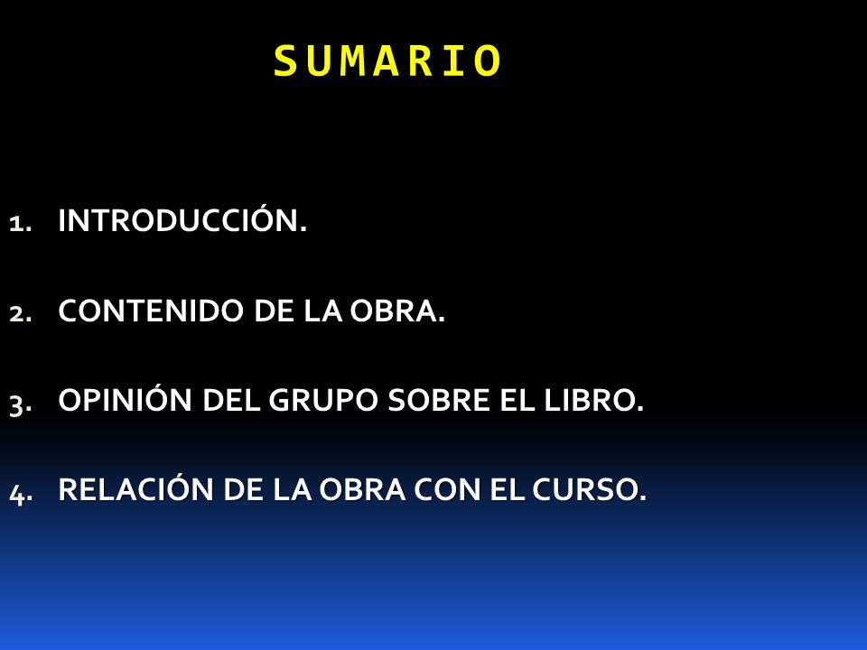 SUMARIO 1. INTRODUCCIÓN. 2. CONTENIDO DE LA OBRA. 3. OPINIÓN DEL GRUPO SOBRE EL LIBRO. 4. RELACIÓN DE LA OBRA CON EL CURSO.