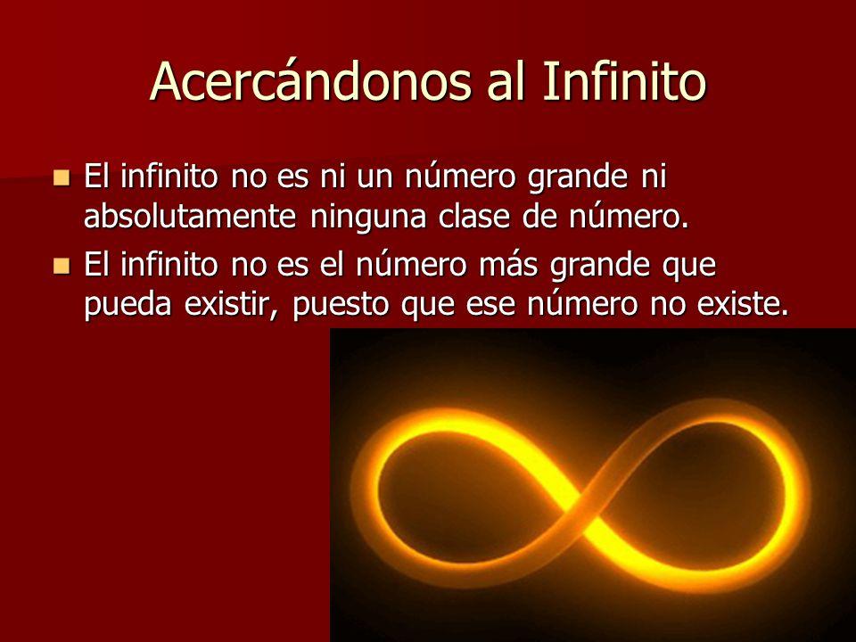 Acercándonos al Infinito El infinito no es ni un número grande ni absolutamente ninguna clase de número. El infinito no es ni un número grande ni abso