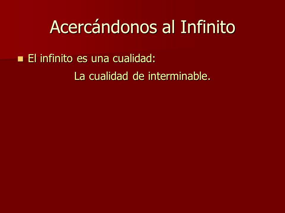 Acercándonos al Infinito El infinito es una cualidad: El infinito es una cualidad: La cualidad de interminable.
