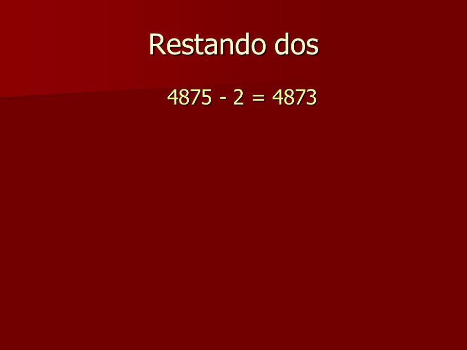 Restando dos 4875 - 2 = 4873