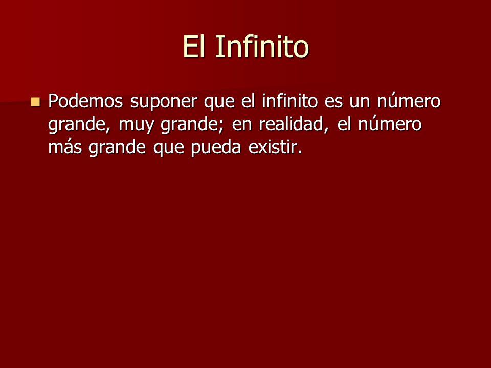 El Infinito Podemos suponer que el infinito es un número grande, muy grande; en realidad, el número más grande que pueda existir. Podemos suponer que