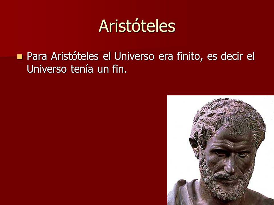 Aristóteles Para Aristóteles el Universo era finito, es decir el Universo tenía un fin. Para Aristóteles el Universo era finito, es decir el Universo