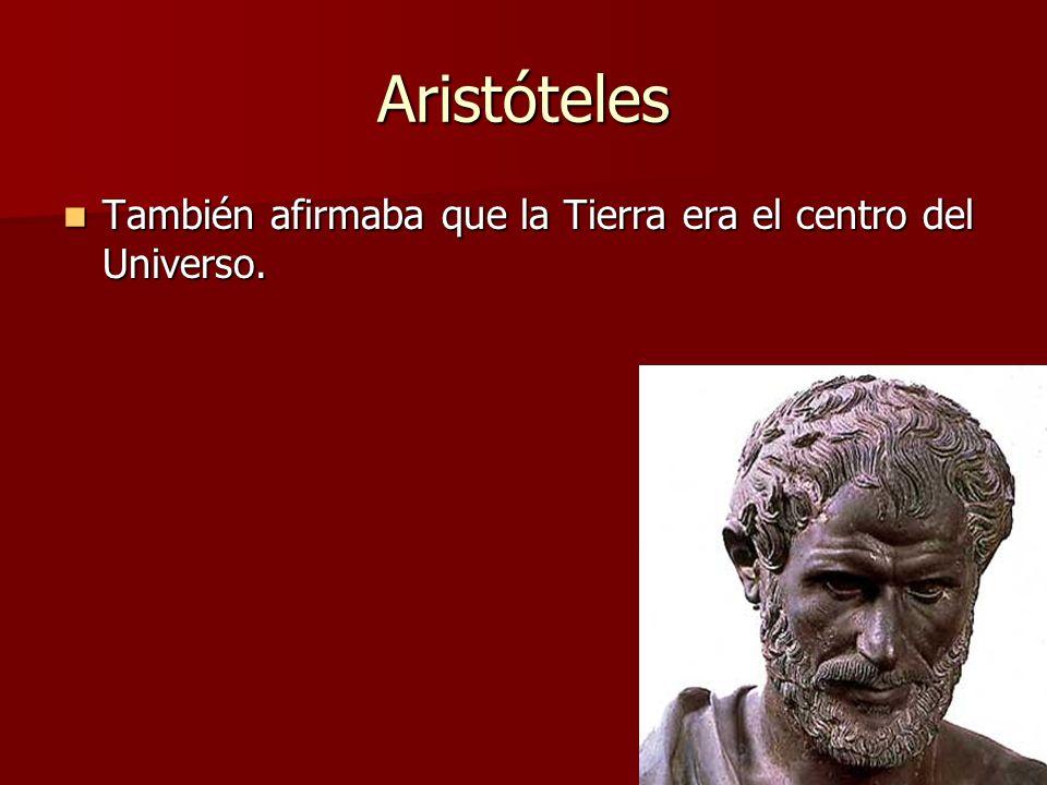 Aristóteles También afirmaba que la Tierra era el centro del Universo. También afirmaba que la Tierra era el centro del Universo.