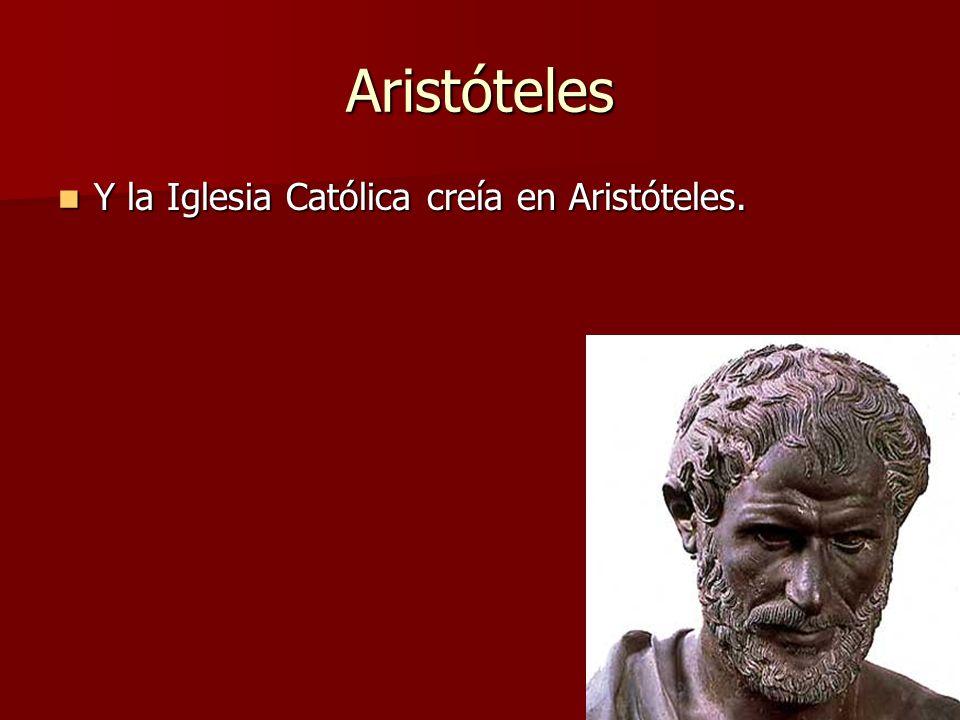 Aristóteles Y la Iglesia Católica creía en Aristóteles. Y la Iglesia Católica creía en Aristóteles.