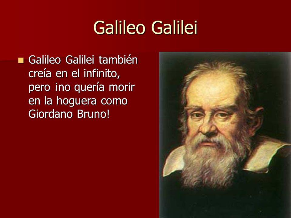 Galileo Galilei Galileo Galilei también creía en el infinito, pero ¡no quería morir en la hoguera como Giordano Bruno! Galileo Galilei también creía e
