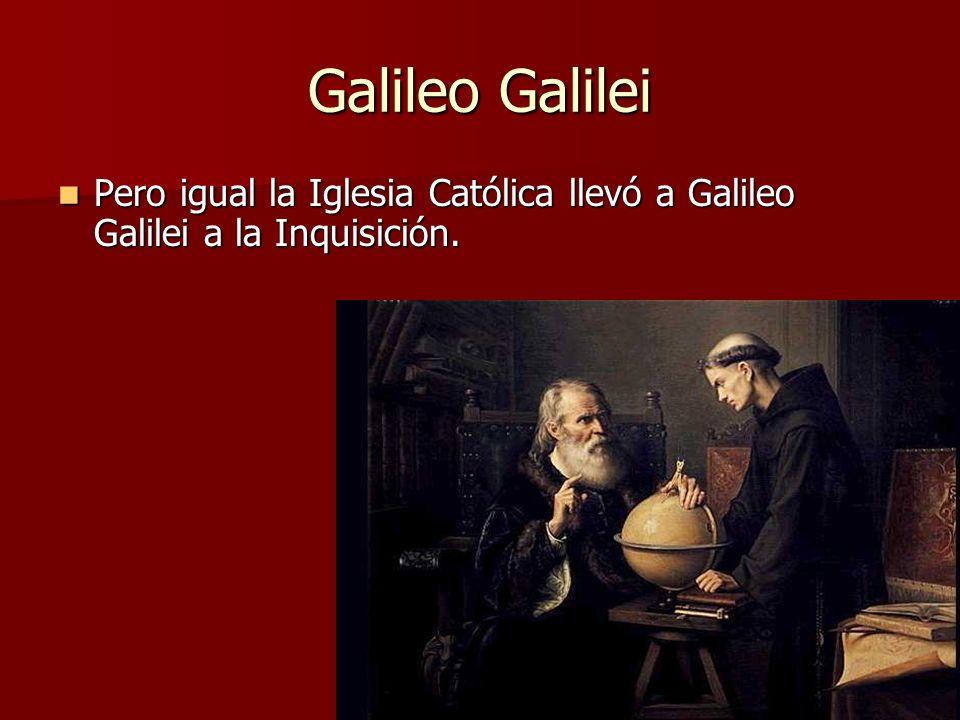 Galileo Galilei Pero igual la Iglesia Católica llevó a Galileo Galilei a la Inquisición. Pero igual la Iglesia Católica llevó a Galileo Galilei a la I
