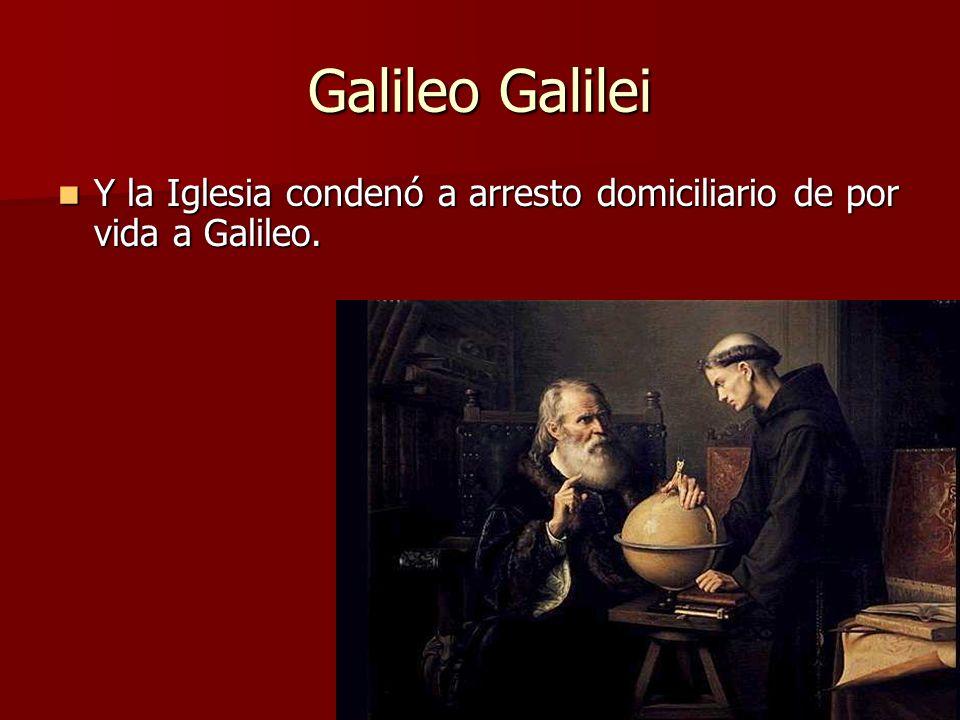 Galileo Galilei Y la Iglesia condenó a arresto domiciliario de por vida a Galileo. Y la Iglesia condenó a arresto domiciliario de por vida a Galileo.