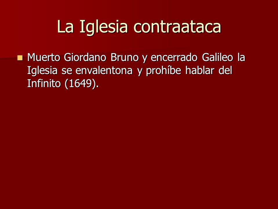 La Iglesia contraataca Muerto Giordano Bruno y encerrado Galileo la Iglesia se envalentona y prohíbe hablar del Infinito (1649). Muerto Giordano Bruno