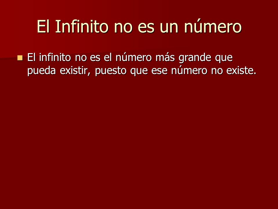 El Infinito no es un número El infinito no es el número más grande que pueda existir, puesto que ese número no existe. El infinito no es el número más