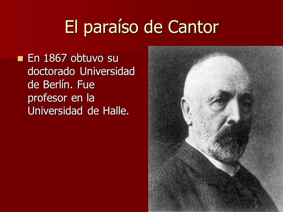 El paraíso de Cantor En 1867 obtuvo su doctorado Universidad de Berlín. Fue profesor en la Universidad de Halle. En 1867 obtuvo su doctorado Universid