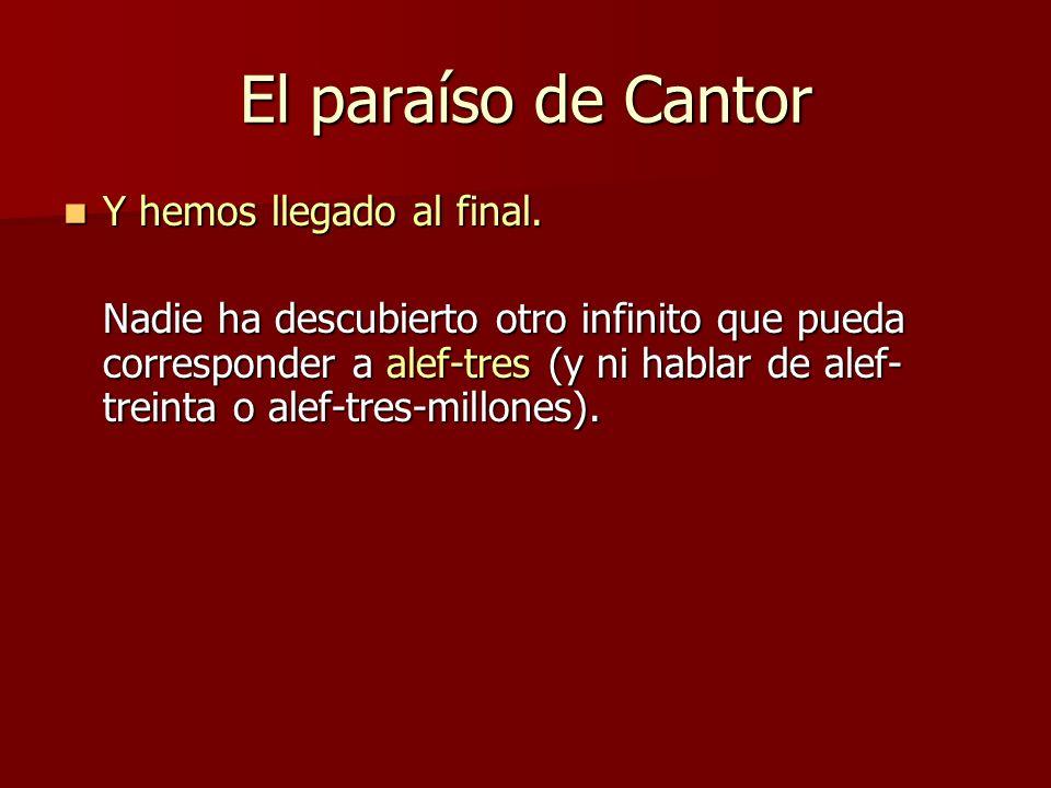 El paraíso de Cantor Y hemos llegado al final. Y hemos llegado al final. Nadie ha descubierto otro infinito que pueda corresponder a alef-tres (y ni h