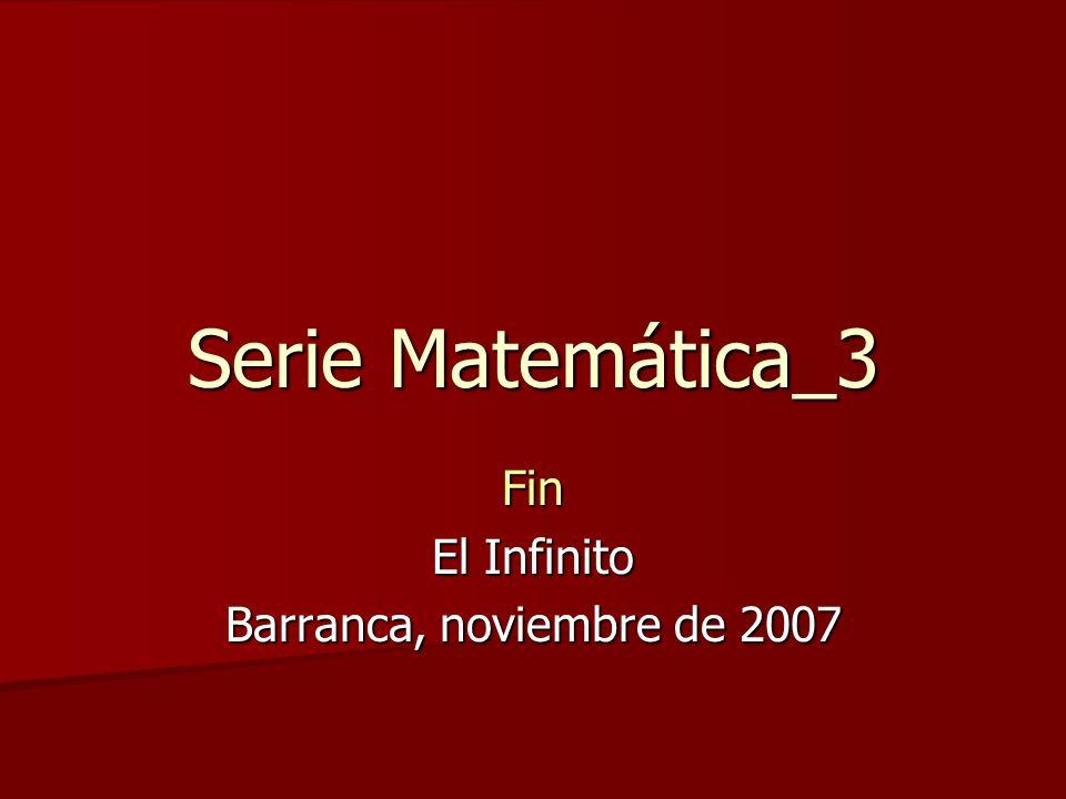 Serie Matemática_3 Fin El Infinito Barranca, noviembre de 2007