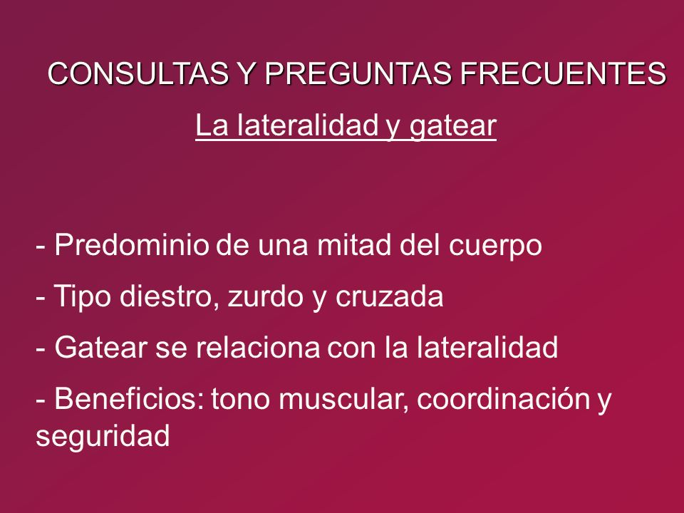 CONSULTAS Y PREGUNTAS FRECUENTES - Predominio de una mitad del cuerpo - Tipo diestro, zurdo y cruzada - Gatear se relaciona con la lateralidad - Benef