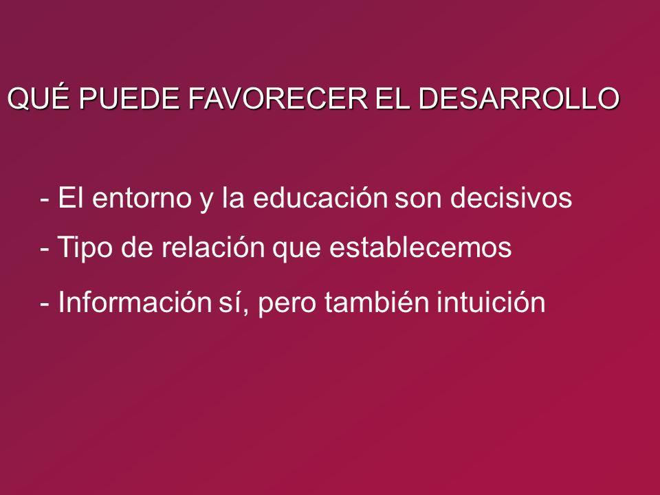 - Tipo de relación que establecemos - El entorno y la educación son decisivos - Información sí, pero también intuición QUÉ PUEDE FAVORECER EL DESARROL