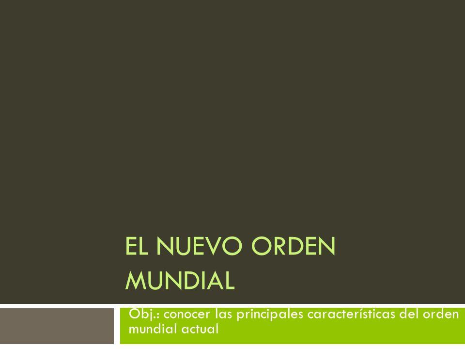 EL NUEVO ORDEN MUNDIAL Obj.: conocer las principales características del orden mundial actual