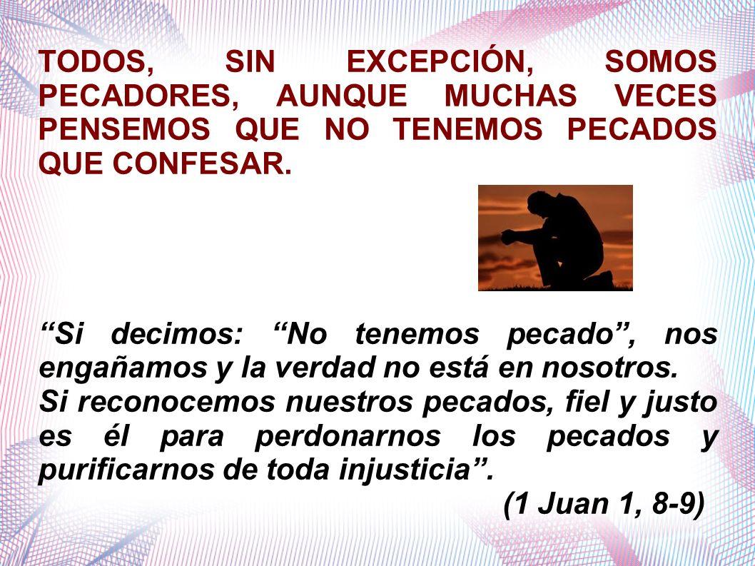 TODOS, SIN EXCEPCIÓN, SOMOS PECADORES, AUNQUE MUCHAS VECES PENSEMOS QUE NO TENEMOS PECADOS QUE CONFESAR. Si decimos: No tenemos pecado, nos engañamos