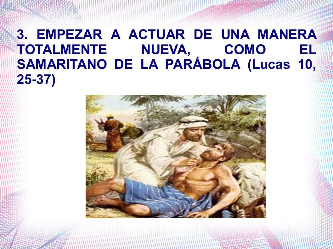 3. EMPEZAR A ACTUAR DE UNA MANERA TOTALMENTE NUEVA, COMO EL SAMARITANO DE LA PARÁBOLA (Lucas 10, 25-37)