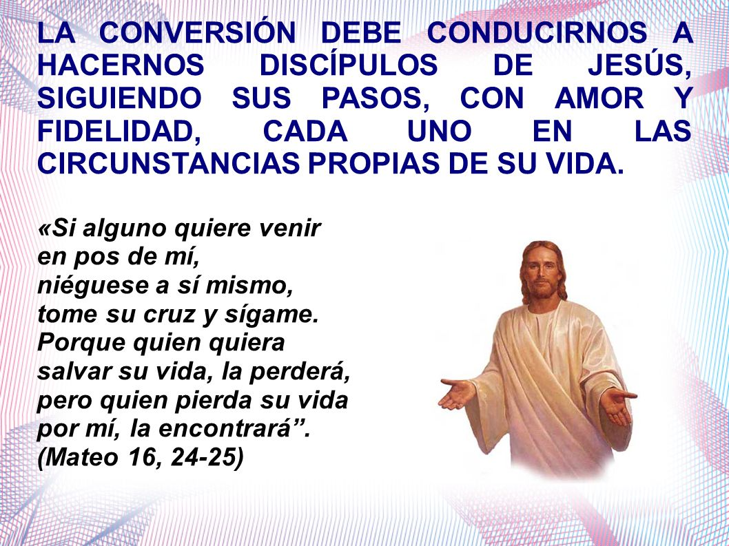 LA CONVERSIÓN DEBE CONDUCIRNOS A HACERNOS DISCÍPULOS DE JESÚS, SIGUIENDO SUS PASOS, CON AMOR Y FIDELIDAD, CADA UNO EN LAS CIRCUNSTANCIAS PROPIAS DE SU