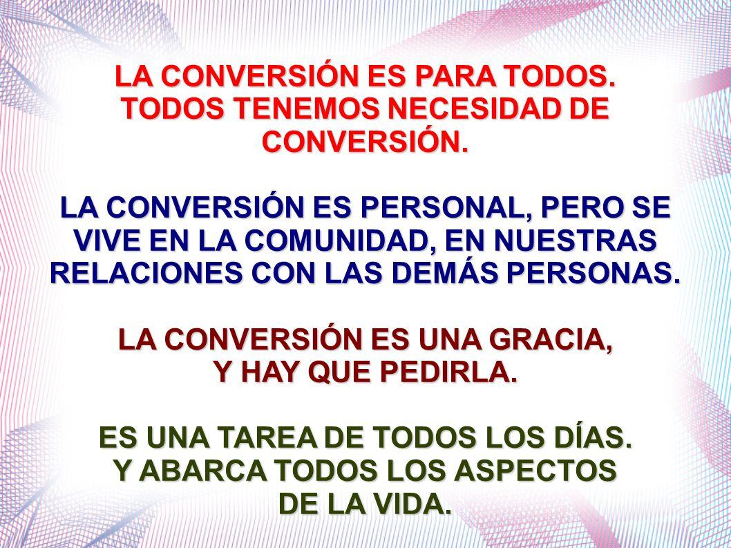 LA CONVERSIÓN ES PARA TODOS. TODOS TENEMOS NECESIDAD DE CONVERSIÓN. LA CONVERSIÓN ES PERSONAL, PERO SE VIVE EN LA COMUNIDAD, EN NUESTRAS RELACIONES CO