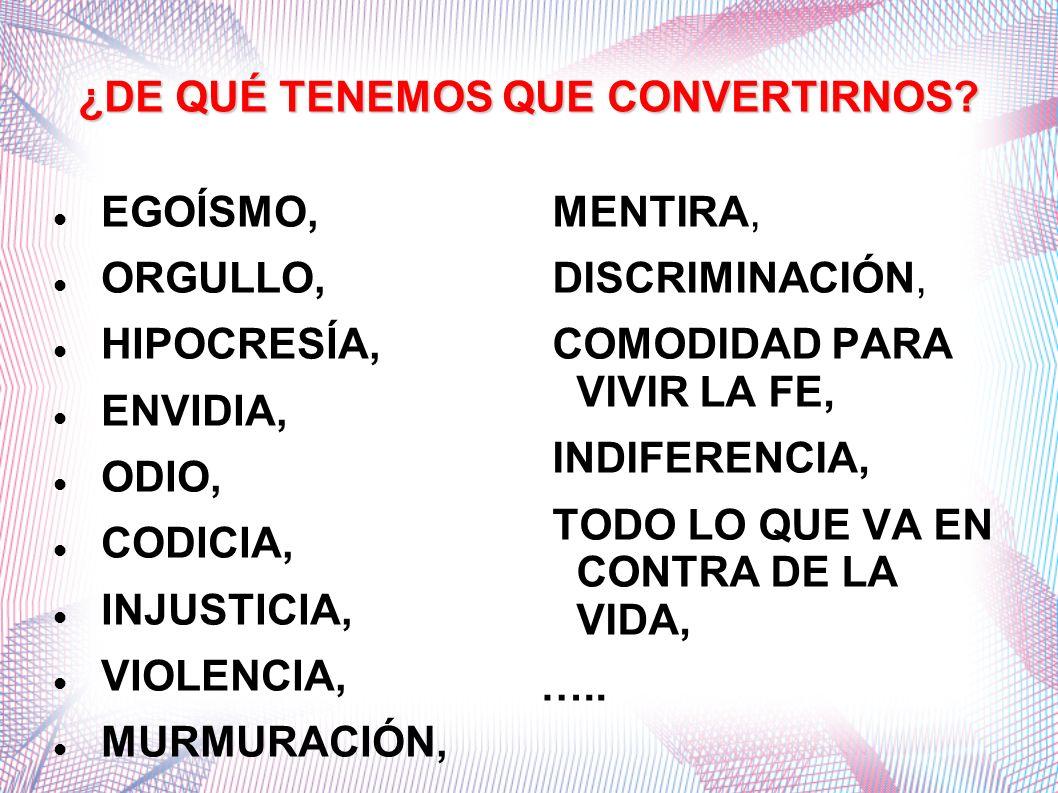 ¿DE QUÉ TENEMOS QUE CONVERTIRNOS? EGOÍSMO, ORGULLO, HIPOCRESÍA, ENVIDIA, ODIO, CODICIA, INJUSTICIA, VIOLENCIA, MURMURACIÓN, MENTIRA, DISCRIMINACIÓN, C