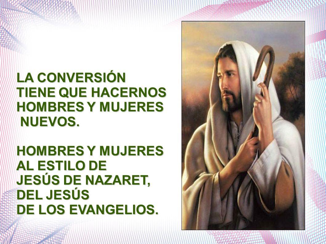 LA CONVERSIÓN TIENE QUE HACERNOS HOMBRES Y MUJERES NUEVOS. NUEVOS. HOMBRES Y MUJERES AL ESTILO DE JESÚS DE NAZARET, DEL JESÚS DE LOS EVANGELIOS.