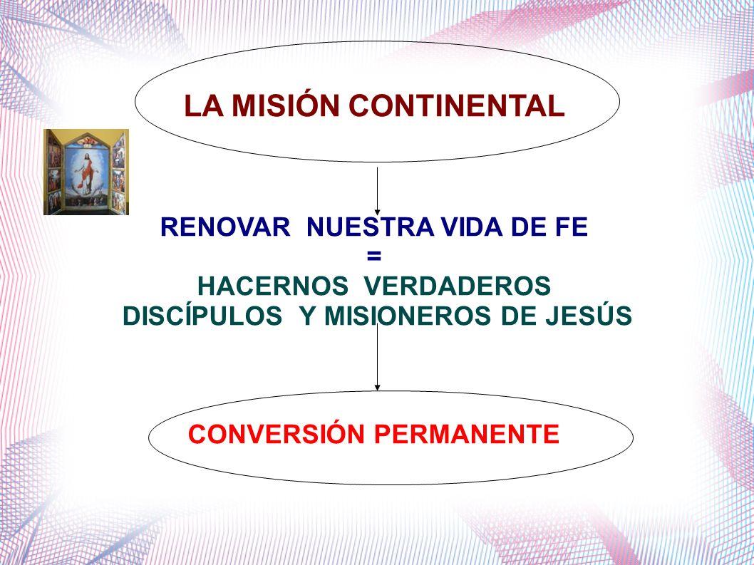 LA MISIÓN CONTINENTAL RENOVAR NUESTRA VIDA DE FE = HACERNOS VERDADEROS DISCÍPULOS Y MISIONEROS DE JESÚS CONVERSIÓN PERMANENTE