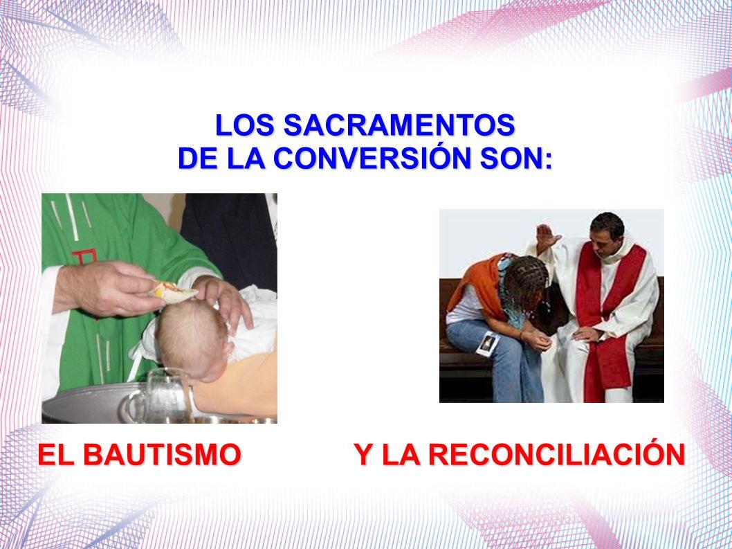 LOS SACRAMENTOS DE LA CONVERSIÓN SON: EL BAUTISMO Y LA RECONCILIACIÓN