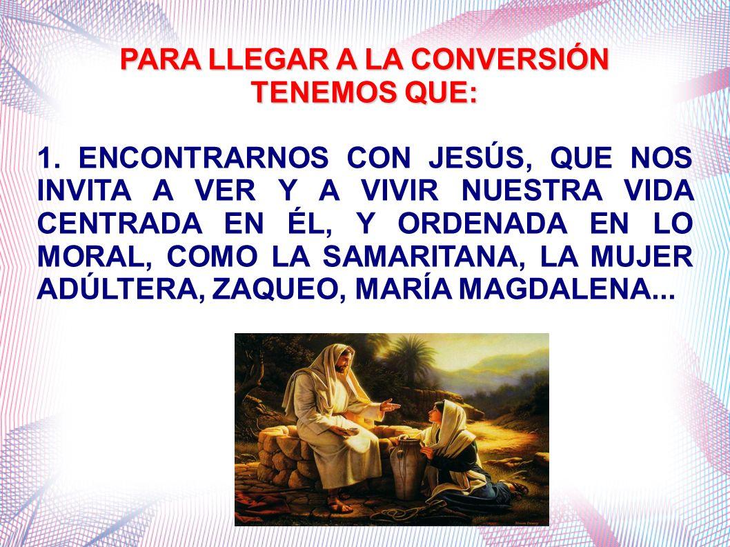 PARA LLEGAR A LA CONVERSIÓN TENEMOS QUE: 1. ENCONTRARNOS CON JESÚS, QUE NOS INVITA A VER Y A VIVIR NUESTRA VIDA CENTRADA EN ÉL, Y ORDENADA EN LO MORAL