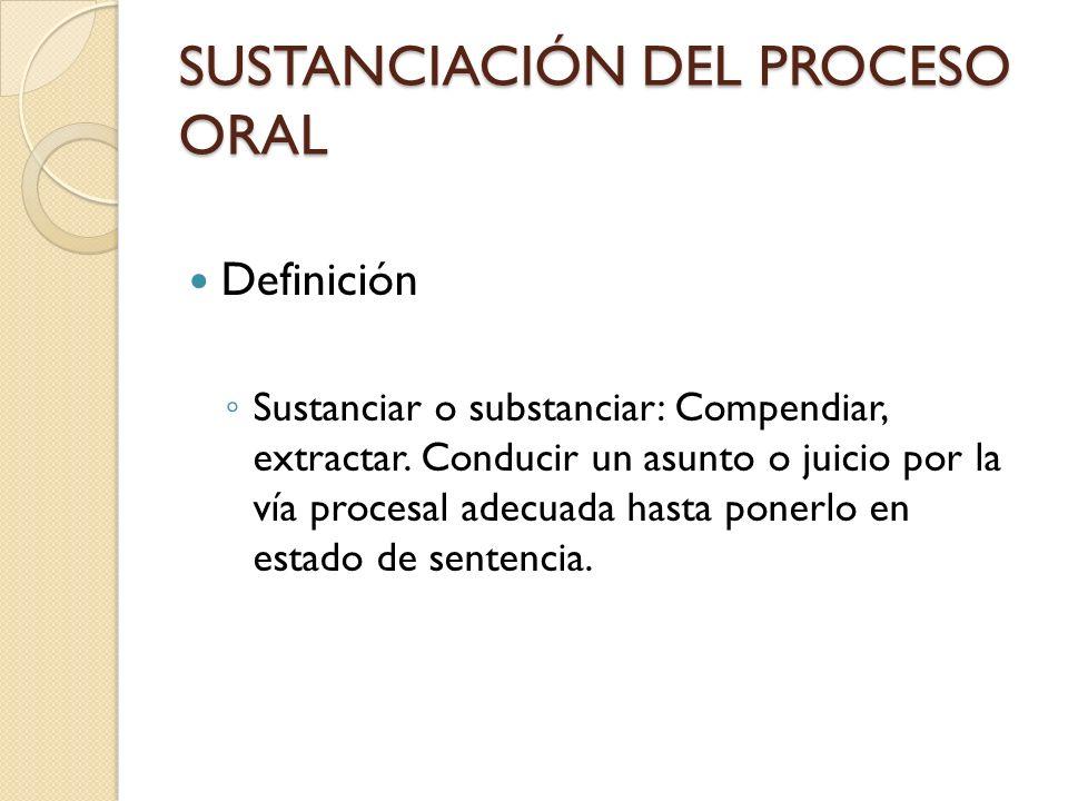 SUSTANCIACIÓN DEL PROCESO ORAL Definición Sustanciar o substanciar: Compendiar, extractar. Conducir un asunto o juicio por la vía procesal adecuada ha