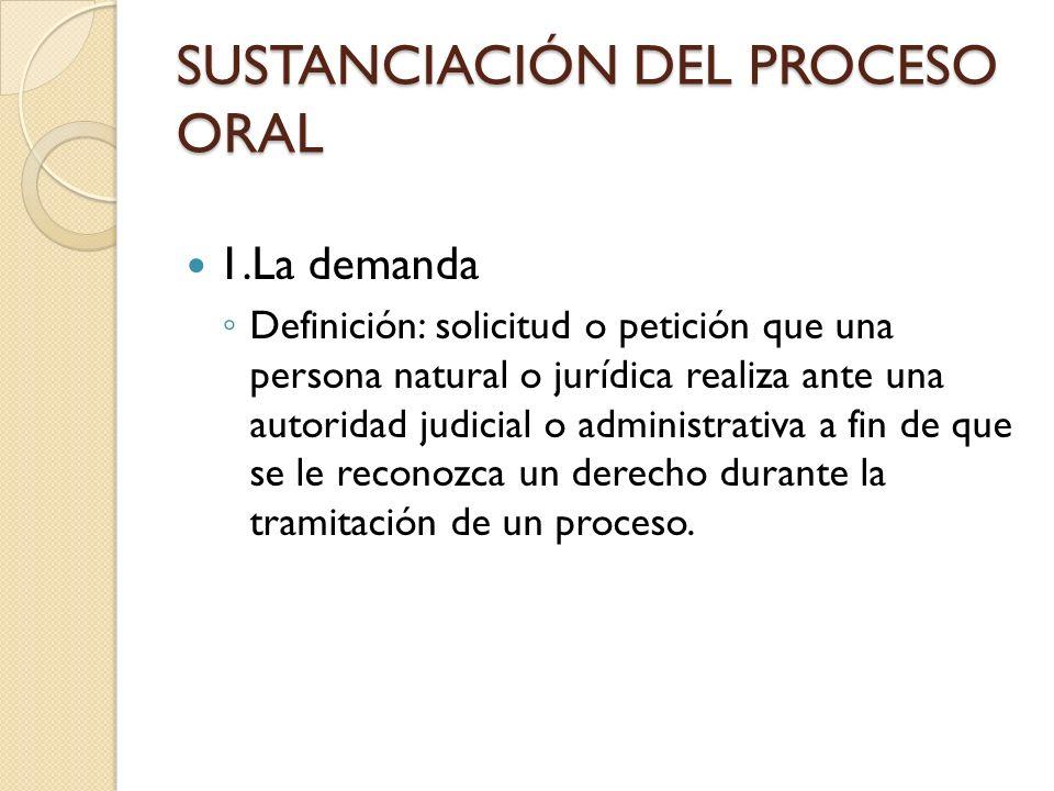 SUSTANCIACIÓN DEL PROCESO ORAL 1.La demanda Definición: solicitud o petición que una persona natural o jurídica realiza ante una autoridad judicial o