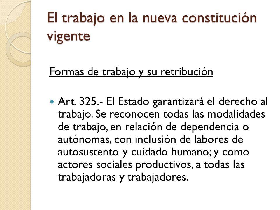 El trabajo en la nueva constitución vigente Formas de trabajo y su retribución Art. 325.- El Estado garantizará el derecho al trabajo. Se reconocen to