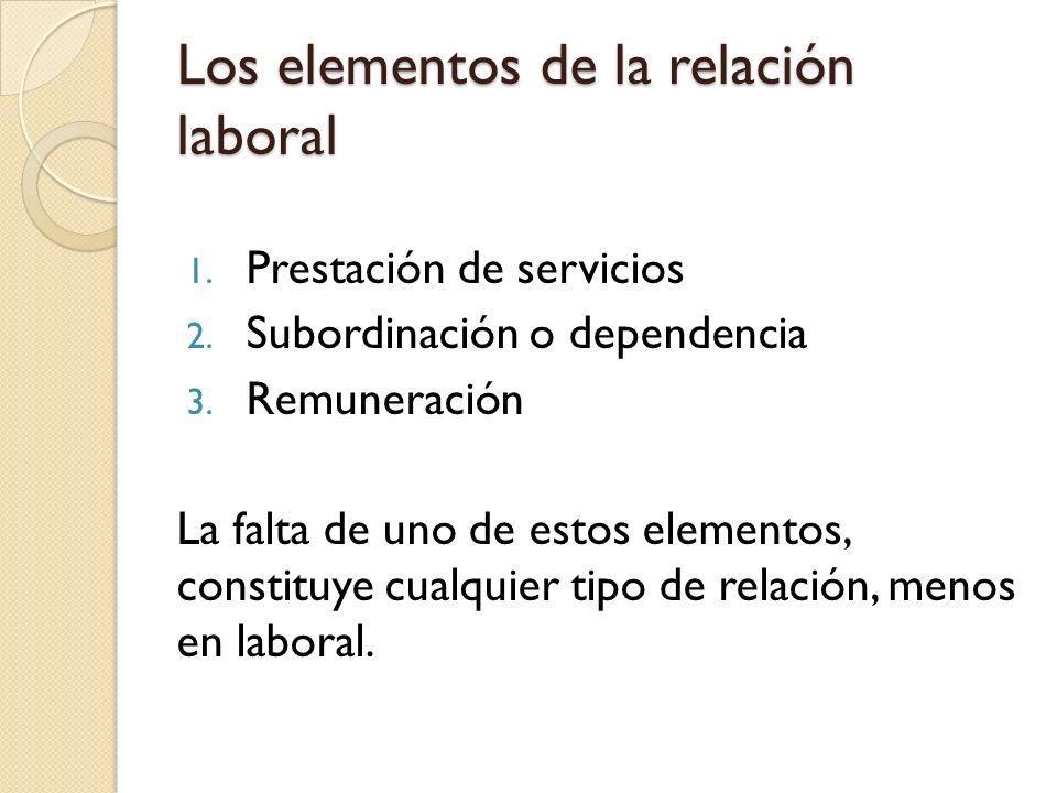 Los elementos de la relación laboral 1. Prestación de servicios 2. Subordinación o dependencia 3. Remuneración La falta de uno de estos elementos, con