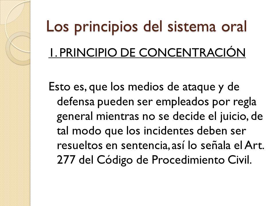 Los principios del sistema oral 1. PRINCIPIO DE CONCENTRACIÓN Esto es, que los medios de ataque y de defensa pueden ser empleados por regla general mi