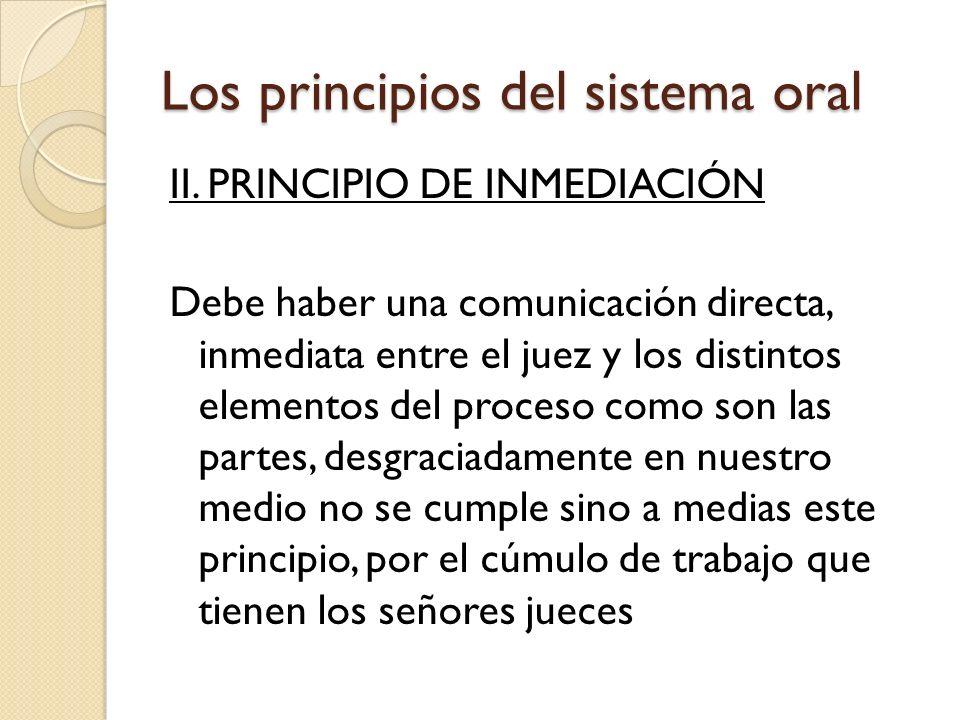 Los principios del sistema oral II. PRINCIPIO DE INMEDIACIÓN Debe haber una comunicación directa, inmediata entre el juez y los distintos elementos de