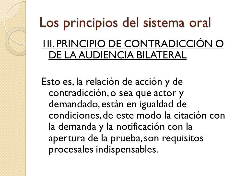Los principios del sistema oral 1II. PRINCIPIO DE CONTRADICCIÓN O DE LA AUDIENCIA BILATERAL Esto es, la relación de acción y de contradicción, o sea q