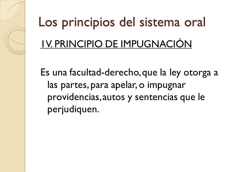 Los principios del sistema oral 1V. PRINCIPIO DE IMPUGNACIÓN Es una facultad-derecho, que la ley otorga a las partes, para apelar, o impugnar providen