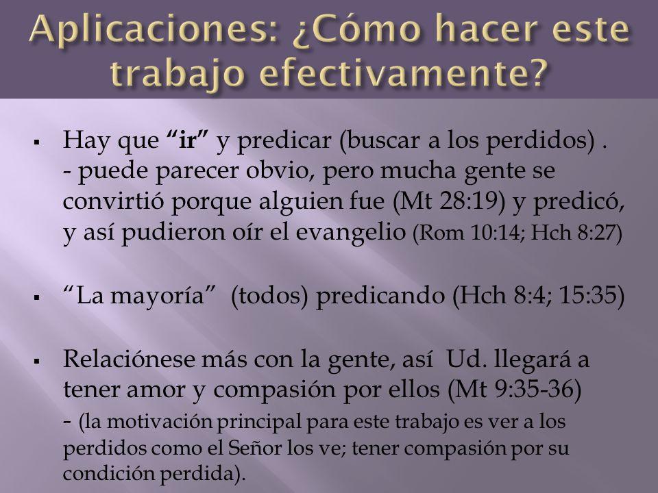 Hay que ir y predicar (buscar a los perdidos). - puede parecer obvio, pero mucha gente se convirtió porque alguien fue (Mt 28:19) y predicó, y así pud