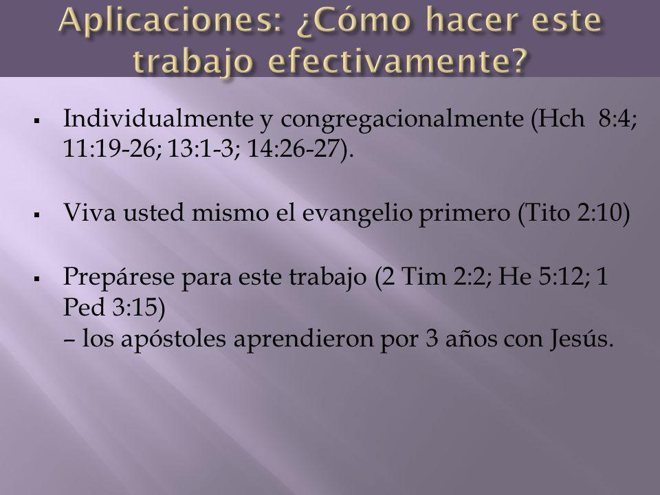 Individualmente y congregacionalmente (Hch 8:4; 11:19-26; 13:1-3; 14:26-27). Viva usted mismo el evangelio primero (Tito 2:10) Prepárese para este tra