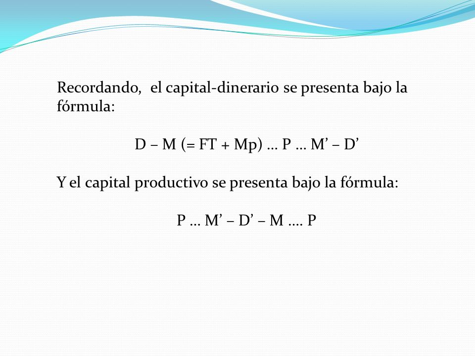 Recordando, el capital-dinerario se presenta bajo la fórmula: D – M (= FT + Mp) … P … M – D Y el capital productivo se presenta bajo la fórmula: P … M