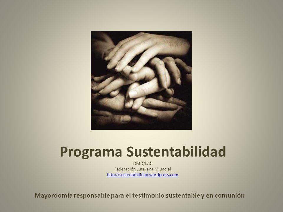 Programa Sustentabilidad DMD/LAC Federación Luterana M undial http://sustentabilidad.wordpress.com http://sustentabilidad.wordpress.com Mayordomía responsable para el testimonio sustentable y en comunión