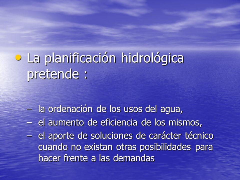 La planificación hidrológica pretende : La planificación hidrológica pretende : –la ordenación de los usos del agua, –el aumento de eficiencia de los