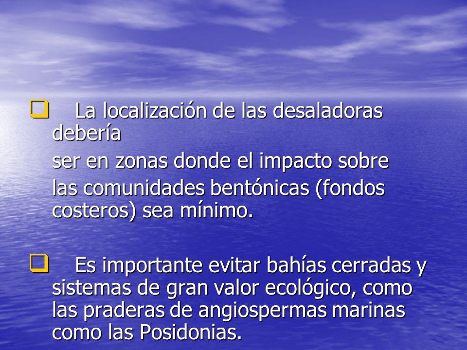 La localización de las desaladoras debería La localización de las desaladoras debería ser en zonas donde el impacto sobre las comunidades bentónicas (