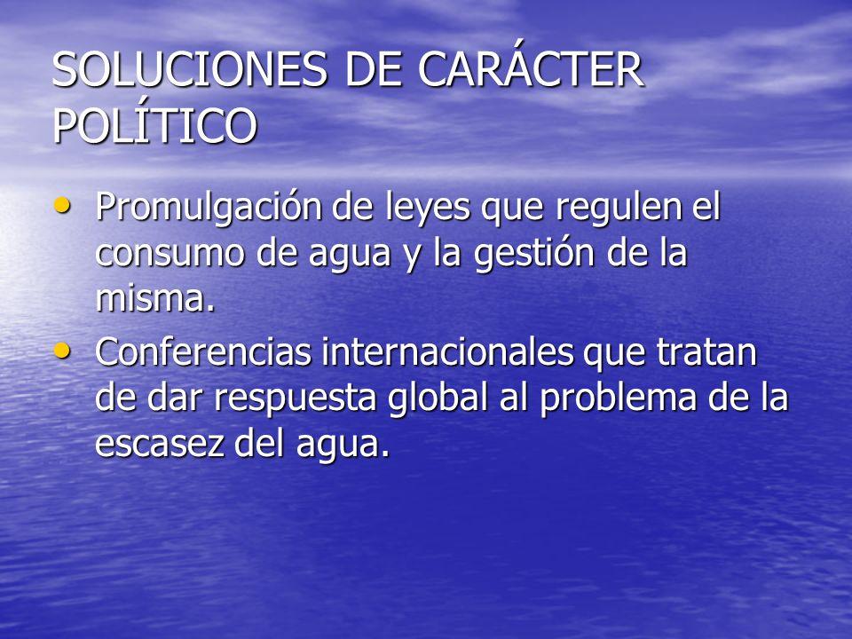 SOLUCIONES DE CARÁCTER POLÍTICO Promulgación de leyes que regulen el consumo de agua y la gestión de la misma. Promulgación de leyes que regulen el co