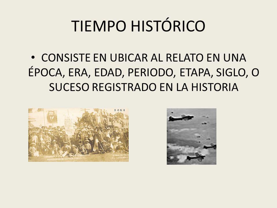 TIEMPO HISTÓRICO CONSISTE EN UBICAR AL RELATO EN UNA ÉPOCA, ERA, EDAD, PERIODO, ETAPA, SIGLO, O SUCESO REGISTRADO EN LA HISTORIA
