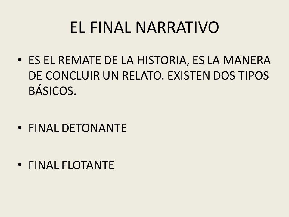 EL FINAL NARRATIVO ES EL REMATE DE LA HISTORIA, ES LA MANERA DE CONCLUIR UN RELATO. EXISTEN DOS TIPOS BÁSICOS. FINAL DETONANTE FINAL FLOTANTE